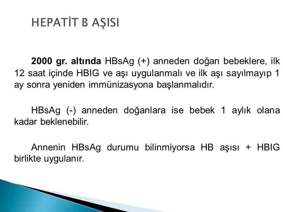 2000 gr. altında HBsAg (+) anneden doğan bebeklere, ilk 12 saat içinde HBIG ve aşı uygulanmalı ve ilk aşı sayılmayıp 1 ay sonra yeniden immünizasyona