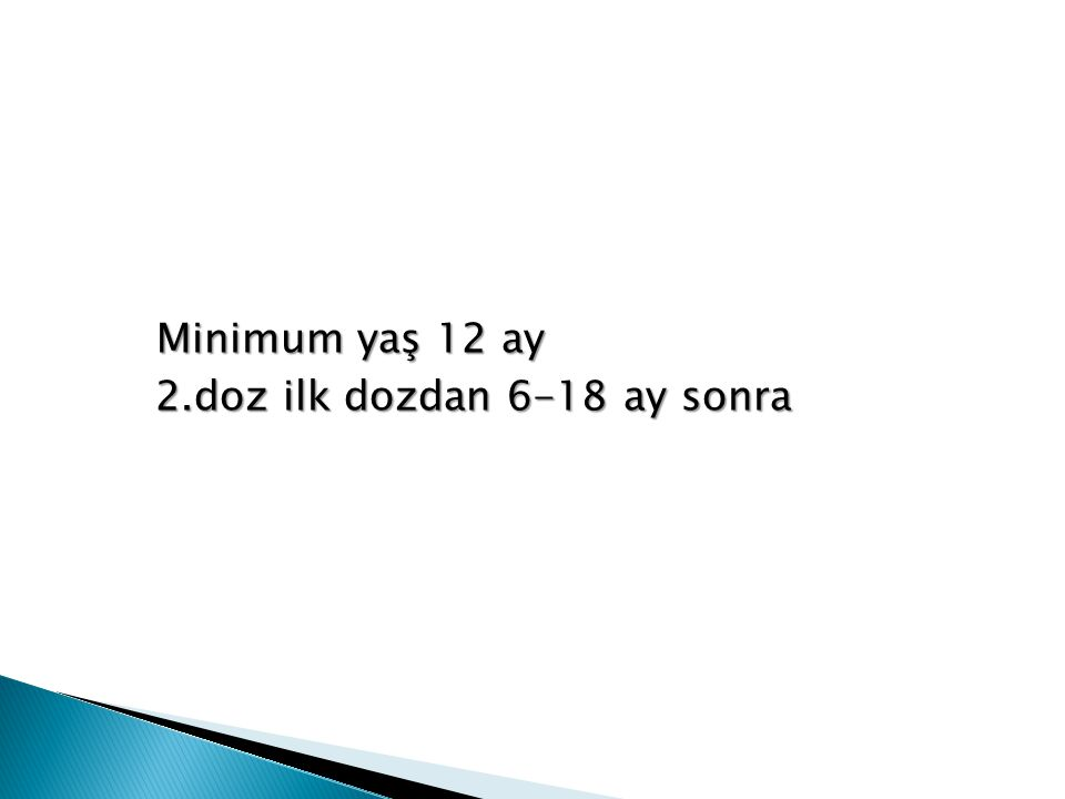 Minimum yaş 12 ay Minimum yaş 12 ay 2.doz ilk dozdan 6-18 ay sonra 2.doz ilk dozdan 6-18 ay sonra