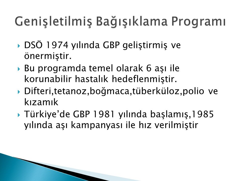  1930 Çiçek aşısı  1937 Difteri,boğmaca aşısı  1952 BCG  1963 OPV  1968 DBT  1970 Kızamık  1981 GBP  1985 Türkiye aşı kampanyası