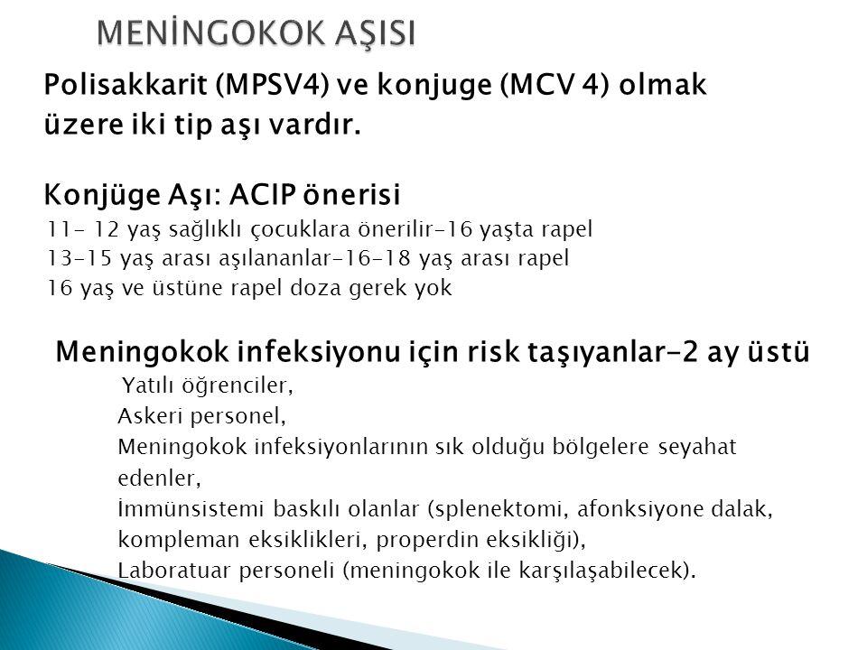 Polisakkarit (MPSV4) ve konjuge (MCV 4) olmak üzere iki tip aşı vardır. Konjüge Aşı: ACIP önerisi 11- 12 yaş sağlıklı çocuklara önerilir-16 yaşta rape