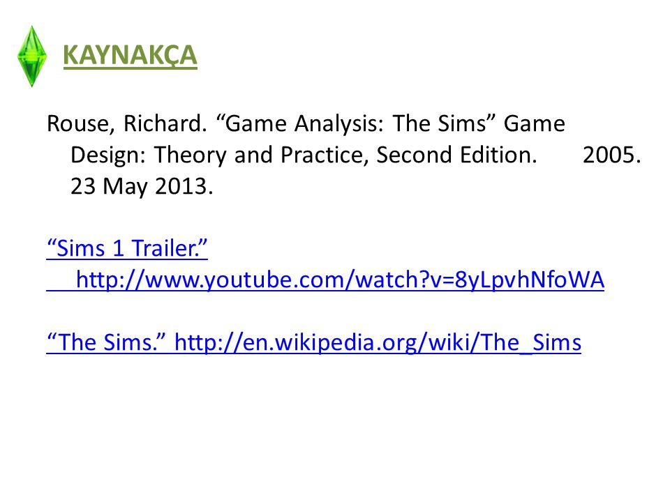 "KAYNAKÇA Rouse, Richard. ""Game Analysis: The Sims"" Game Design: Theory and Practice, Second Edition. 2005. 23 May 2013. ""Sims 1 Trailer."" http://www.y"
