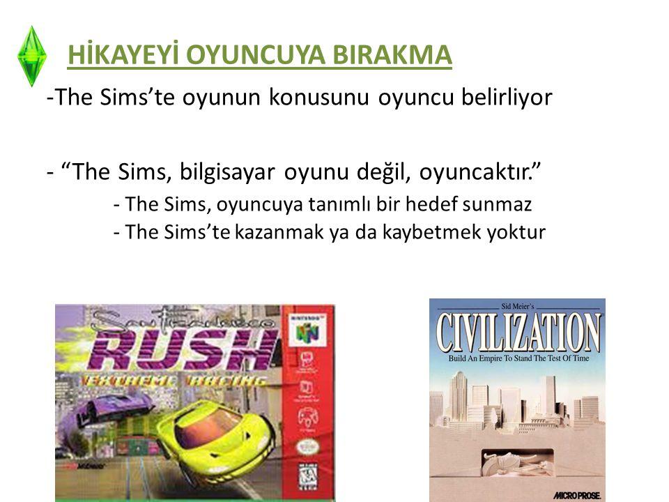 HİKAYEYİ OYUNCUYA BIRAKMA -The Sims'te oyunun konusunu oyuncu belirliyor - The Sims, bilgisayar oyunu değil, oyuncaktır. - The Sims, oyuncuya tanımlı bir hedef sunmaz - The Sims'te kazanmak ya da kaybetmek yoktur