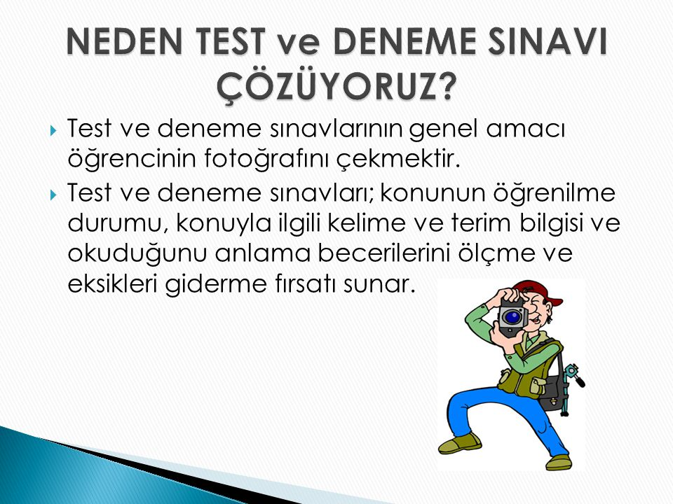  Test ve deneme sınavlarının genel amacı öğrencinin fotoğrafını çekmektir.  Test ve deneme sınavları; konunun öğrenilme durumu, konuyla ilgili kelim