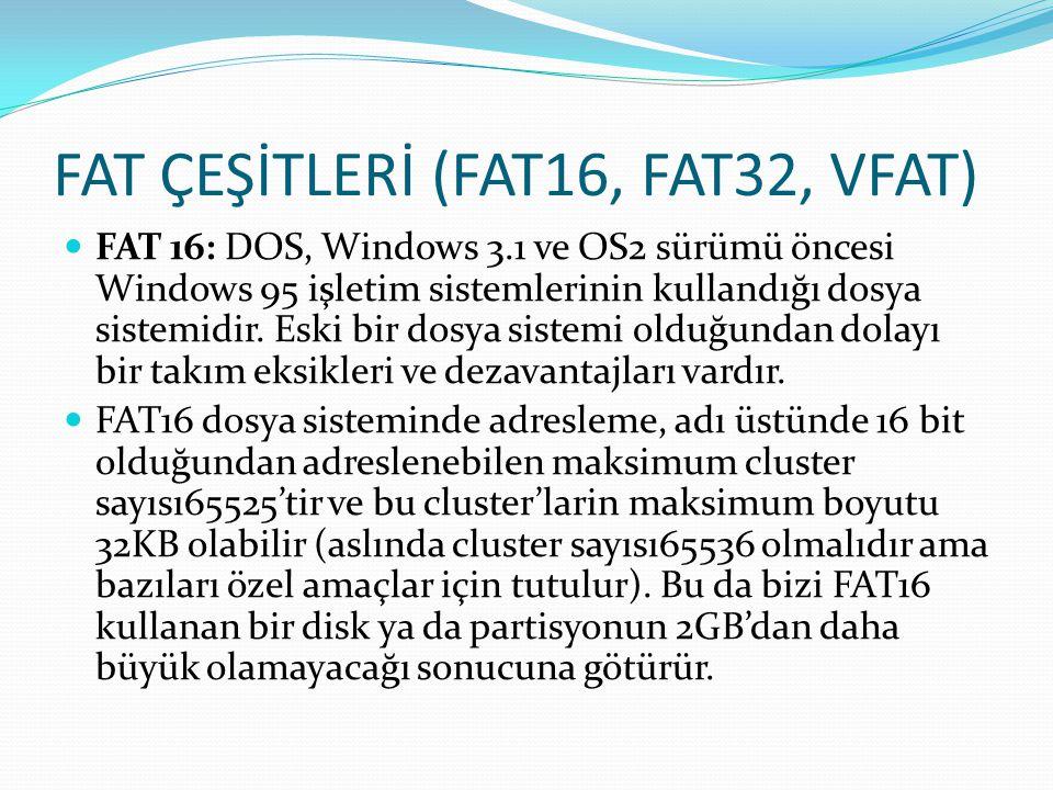 FAT ÇEŞİTLERİ (FAT16, FAT32, VFAT) FAT 16: DOS, Windows 3.1 ve OS2 sürümü öncesi Windows 95 işletim sistemlerinin kullandığı dosya sistemidir. Eski bi