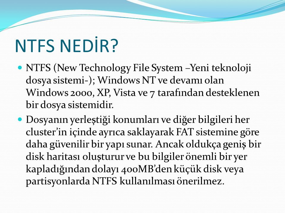 NTFS NEDİR? NTFS (New Technology File System –Yeni teknoloji dosya sistemi-); Windows NT ve devamı olan Windows 2000, XP, Vista ve 7 tarafından destek