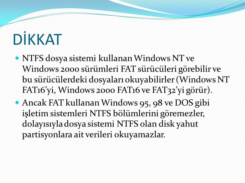 DİKKAT NTFS dosya sistemi kullanan Windows NT ve Windows 2000 sürümleri FAT sürücüleri görebilir ve bu sürücülerdeki dosyaları okuyabilirler (Windows