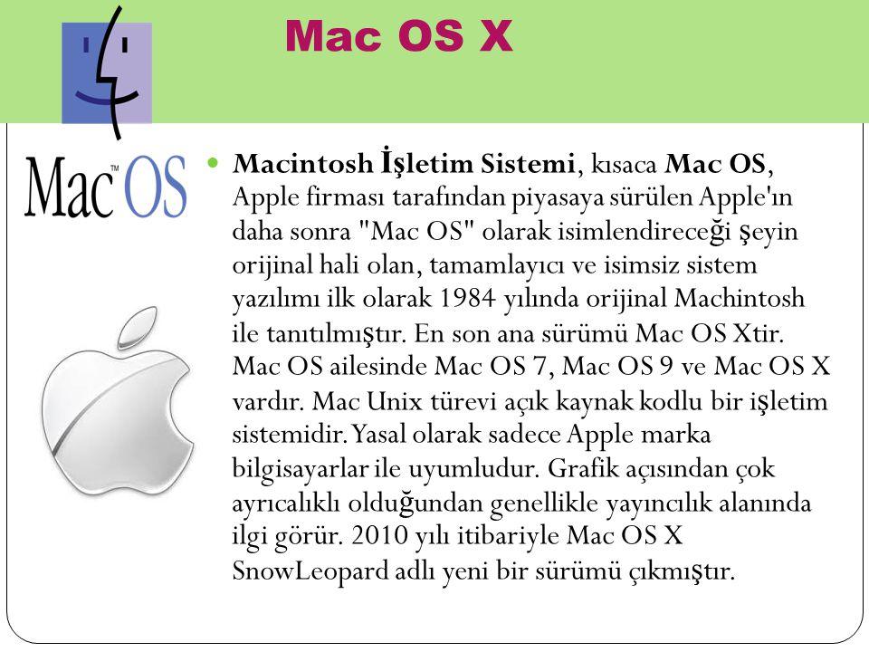 Mac OS X Macintosh İş letim Sistemi, kısaca Mac OS, Apple firması tarafından piyasaya sürülen Apple ın daha sonra Mac OS olarak isimlendirece ğ i ş eyin orijinal hali olan, tamamlayıcı ve isimsiz sistem yazılımı ilk olarak 1984 yılında orijinal Machintosh ile tanıtılmı ş tır.
