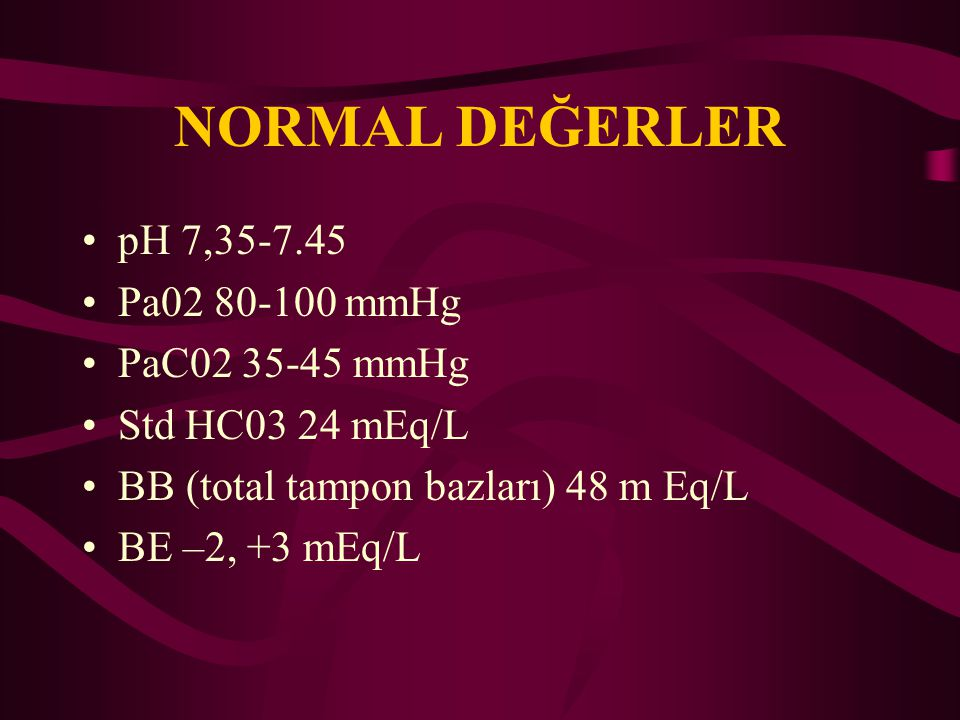 NORMAL DEĞERLER pH 7,35-7.45 Pa02 80-100 mmHg PaC02 35-45 mmHg Std HC03 24 mEq/L BB (total tampon bazları) 48 m Eq/L BE –2, +3 mEq/L