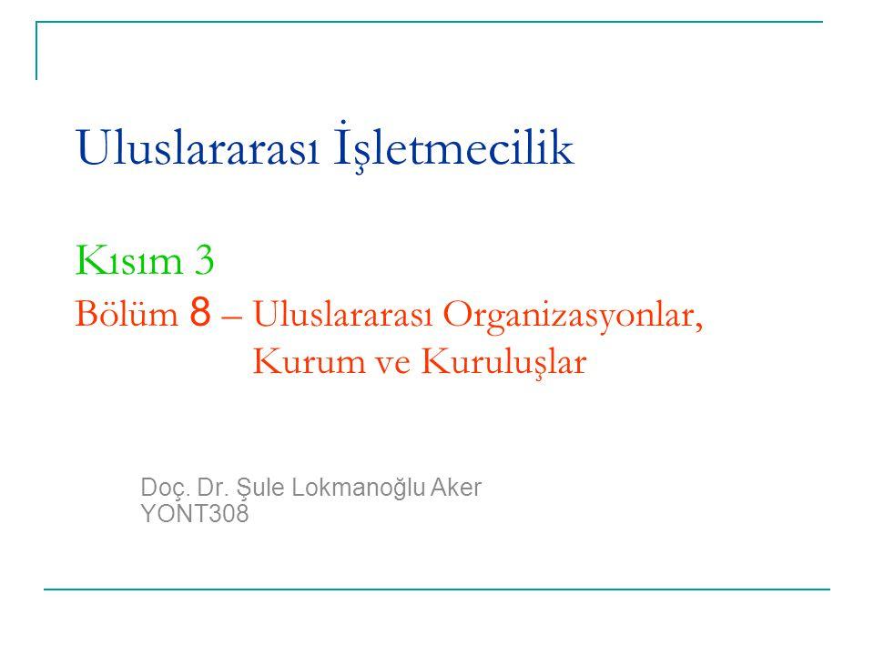 Uluslararası İşletmecilik Kısım 3 Bölüm 8 – Uluslararası Organizasyonlar, Kurum ve Kuruluşlar Doç. Dr. Şule Lokmanoğlu Aker YONT308