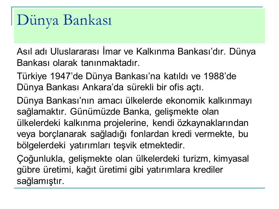 Dünya Bankası Asıl adı Uluslararası İmar ve Kalkınma Bankası'dır. Dünya Bankası olarak tanınmaktadır. Türkiye 1947'de Dünya Bankası'na katıldı ve 1988