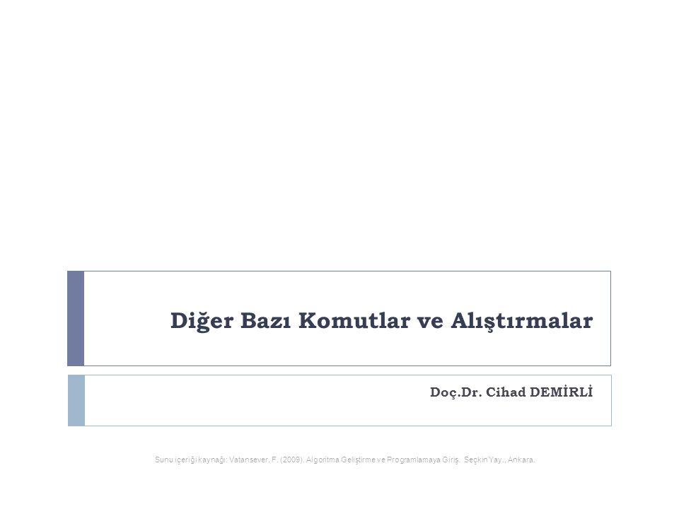 Diğer Bazı Komutlar ve Alıştırmalar Doç.Dr. Cihad DEMİRLİ Sunu içeriği kaynağı: Vatansever, F. (2009). Algoritma Geliştirme ve Programlamaya Giriş. Se