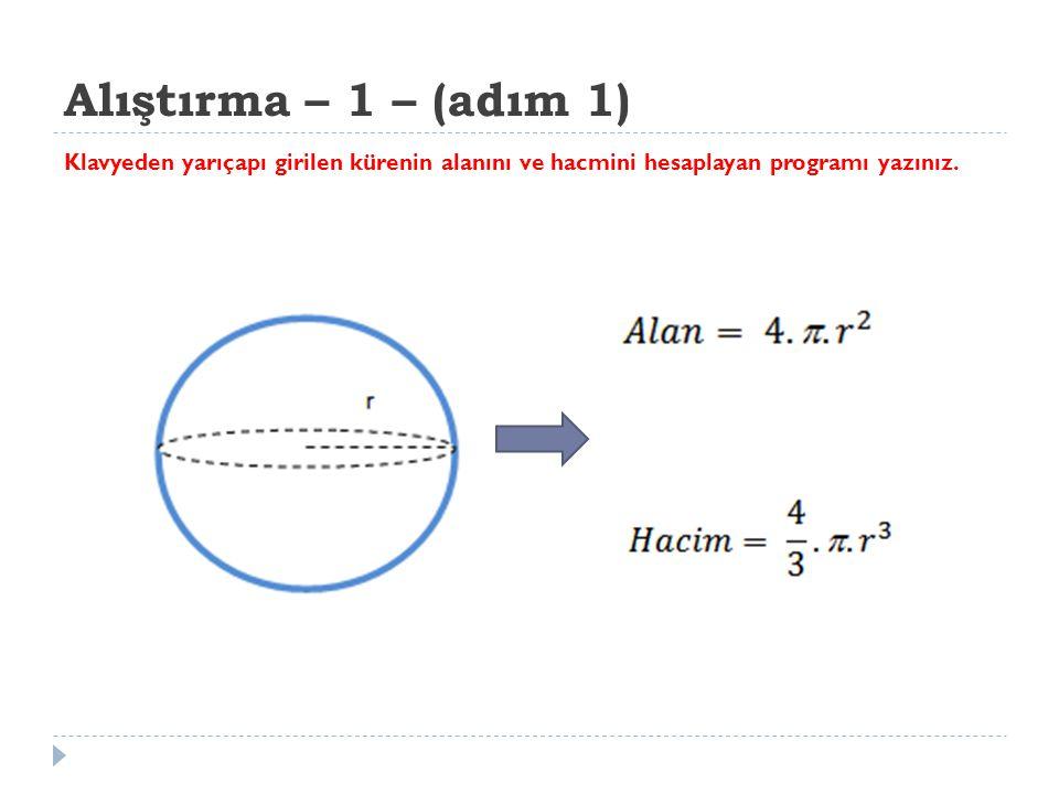 Alıştırma – 1 – (adım 1) Klavyeden yarıçapı girilen kürenin alanını ve hacmini hesaplayan programı yazınız.