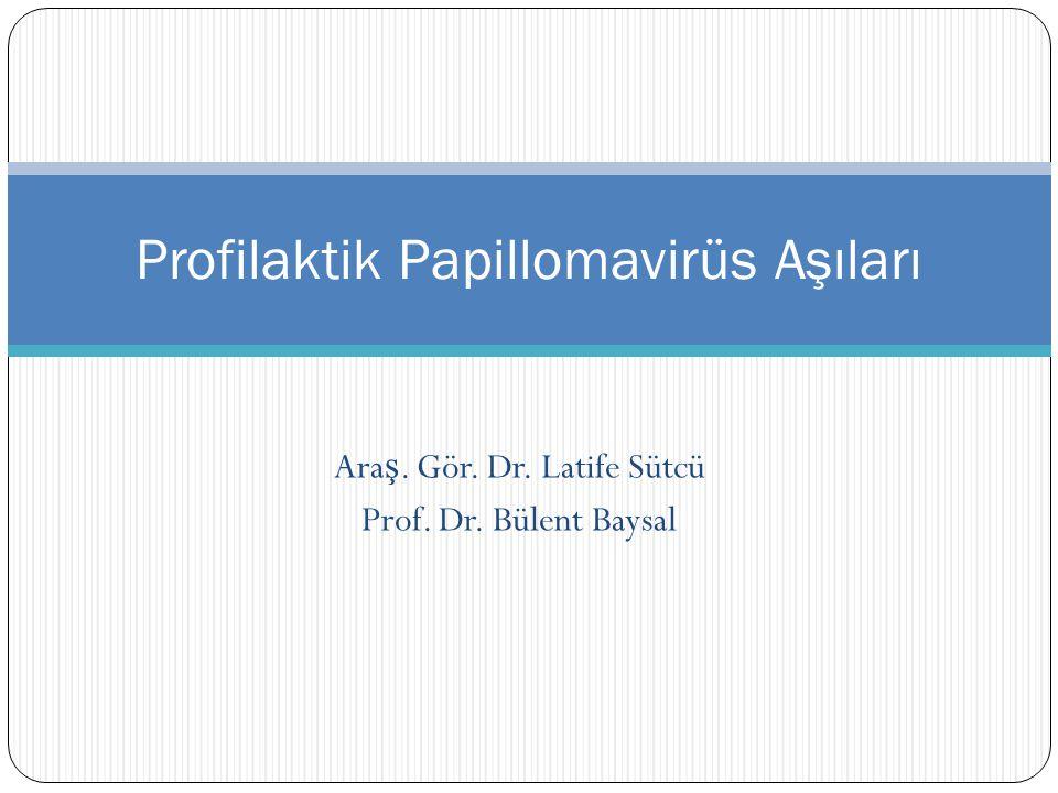 Ara ş. Gör. Dr. Latife Sütcü Prof. Dr. Bülent Baysal Profilaktik Papillomavirüs Aşıları