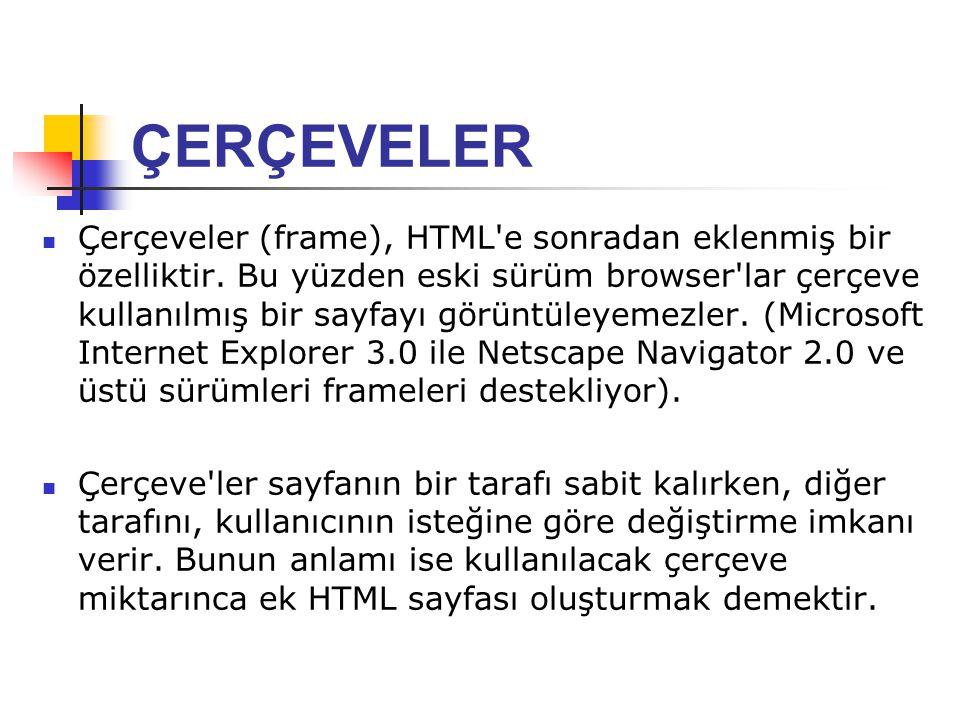 ÇERÇEVELER Çerçeveler (frame), HTML'e sonradan eklenmiş bir özelliktir. Bu yüzden eski sürüm browser'lar çerçeve kullanılmış bir sayfayı görüntüleyeme