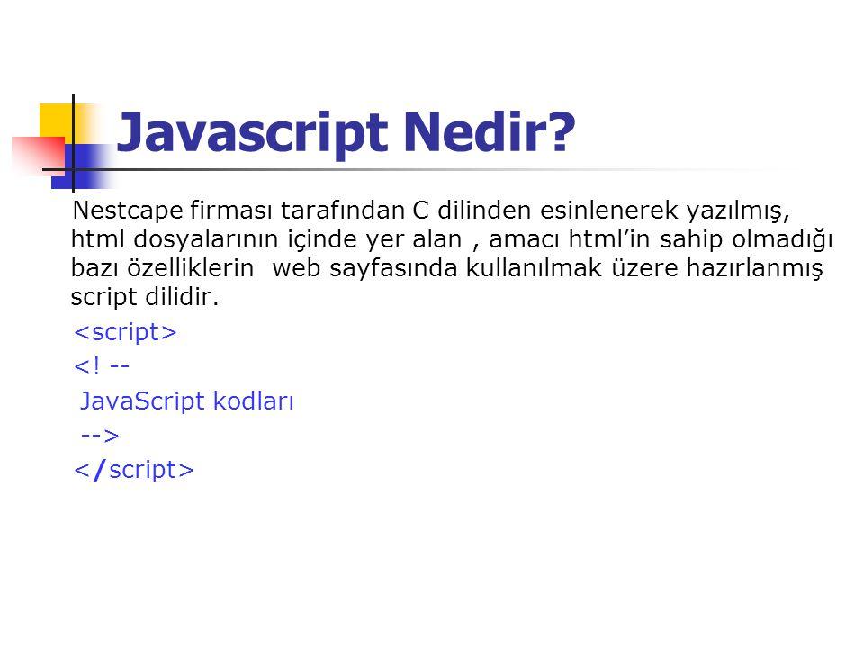 Javascript Nedir? Nestcape firması tarafından C dilinden esinlenerek yazılmış, html dosyalarının içinde yer alan, amacı html'in sahip olmadığı bazı öz