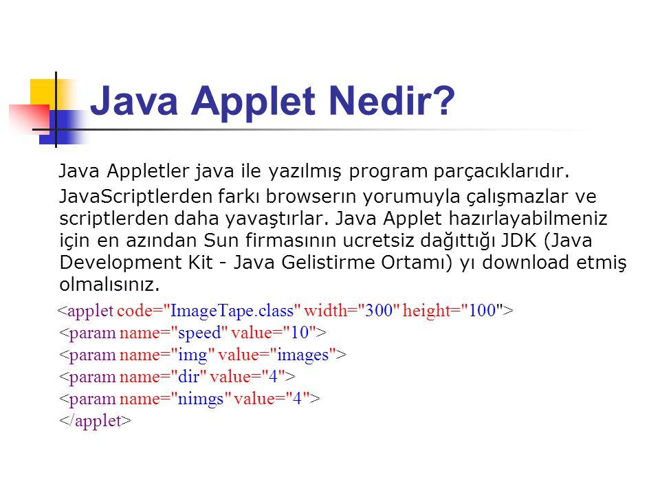 Java Applet Nedir? Java Appletler java ile yazılmış program parçacıklarıdır. JavaScriptlerden farkı browserın yorumuyla çalışmazlar ve scriptlerden da