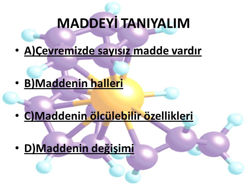 MADDEYİ TANIYALIM A)Çevremizde sayısız madde vardır B)Maddenin halleri C)Maddenin ölcülebilir özellikleri D)Maddenin değişimi