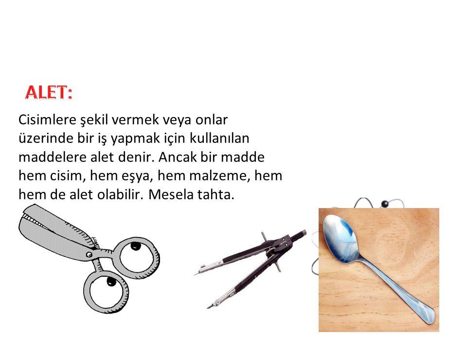 Cisimlere şekil vermek veya onlar üzerinde bir iş yapmak için kullanılan maddelere alet denir. Ancak bir madde hem cisim, hem eşya, hem malzeme, hem h