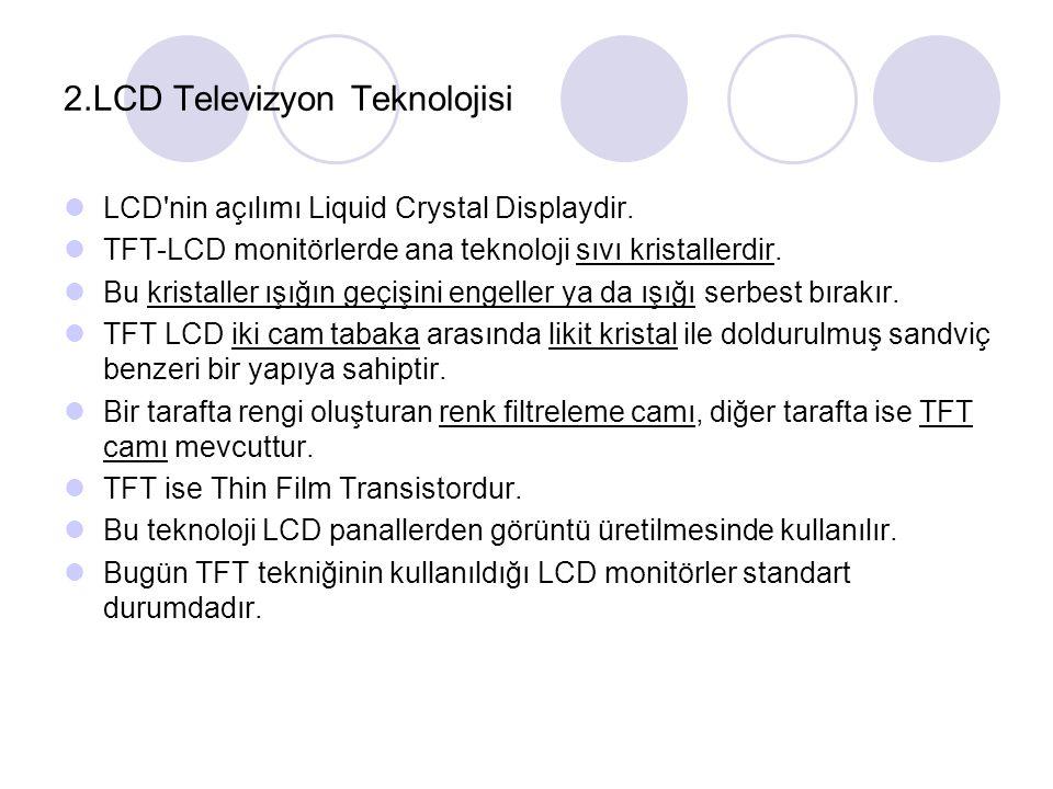 2.LCD Televizyon Teknolojisi LCD'nin açılımı Liquid Crystal Displaydir. TFT-LCD monitörlerde ana teknoloji sıvı kristallerdir. Bu kristaller ışığın ge