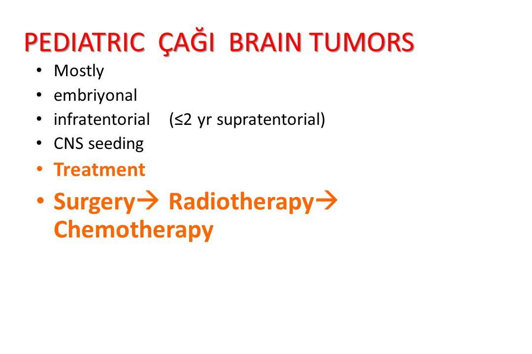 PEDIATRIC ÇAĞI BRAIN TUMORS Mostly embriyonal infratentorial (≤2 yr supratentorial) CNS seeding Treatment Surgery  Radiotherapy  Chemotherapy