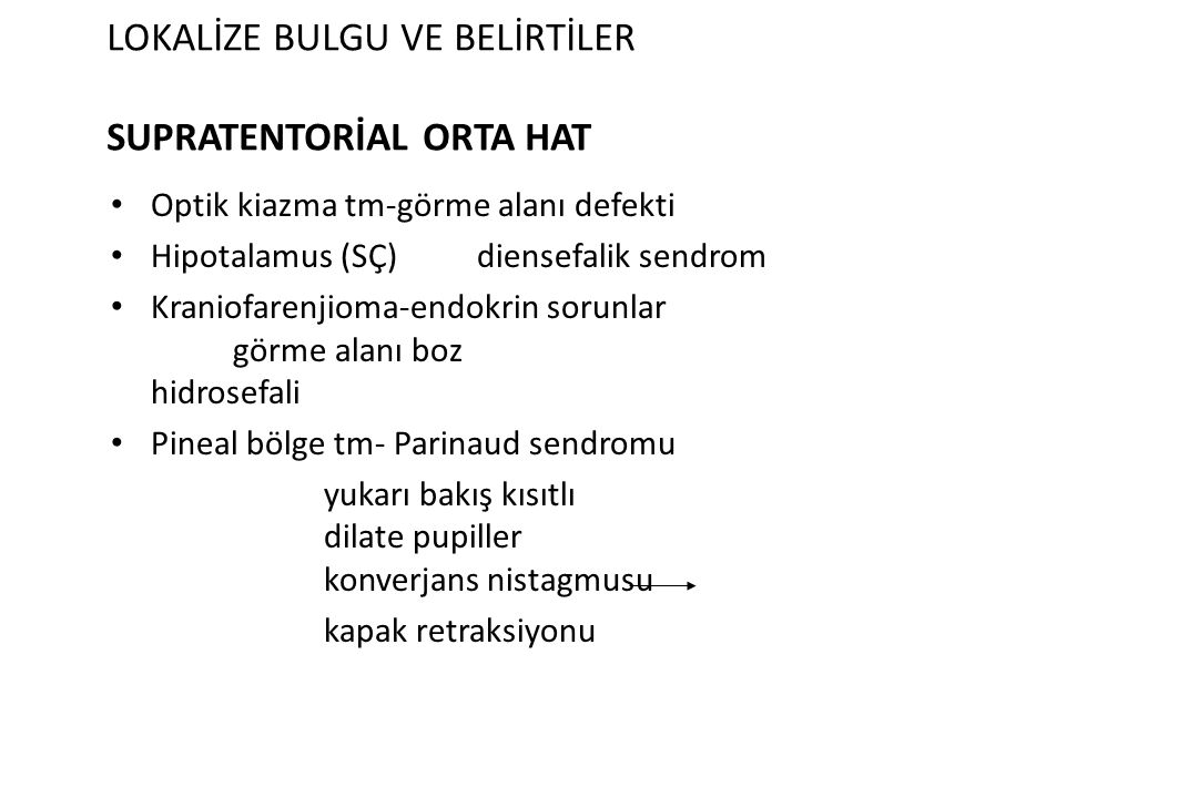 LOKALİZE BULGU VE BELİRTİLER SUPRATENTORİAL ORTA HAT Optik kiazma tm-görme alanı defekti Hipotalamus (SÇ) diensefalik sendrom Kraniofarenjioma-endokri