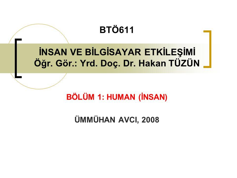 BTÖ611 İNSAN VE BİLGİSAYAR ETKİLEŞİMİ Öğr. Gör.: Yrd. Doç. Dr. Hakan TÜZÜN BÖLÜM 1: HUMAN (İNSAN) ÜMMÜHAN AVCI, 2008