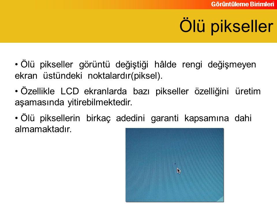 Görüntüleme Birimleri Ölü pikseller görüntü değiştiği hâlde rengi değişmeyen ekran üstündeki noktalardır(piksel). Özellikle LCD ekranlarda bazı piksel