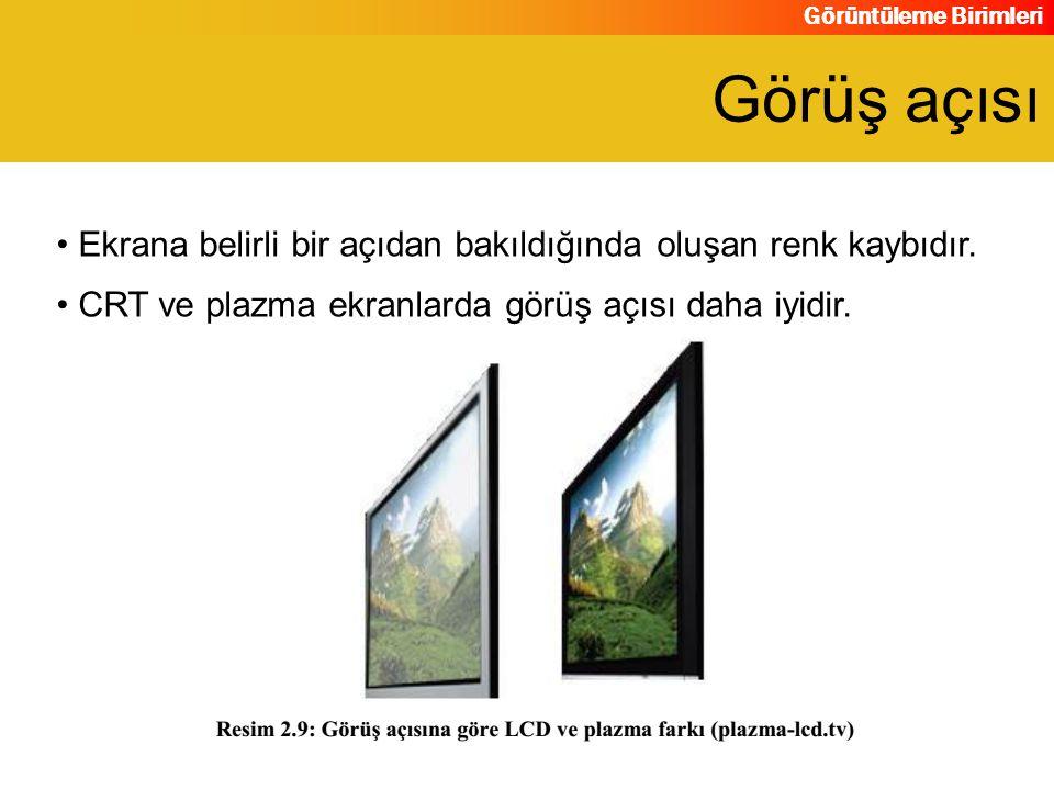 Görüntüleme Birimleri Ekrana belirli bir açıdan bakıldığında oluşan renk kaybıdır. CRT ve plazma ekranlarda görüş açısı daha iyidir. Görüş açısı