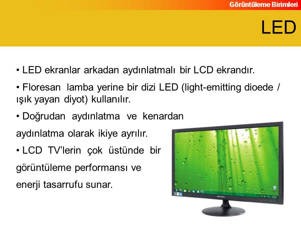 Görüntüleme Birimleri LED ekranlar arkadan aydınlatmalı bir LCD ekrandır. Floresan lamba yerine bir dizi LED (light-emitting dioede / ışık yayan diyot