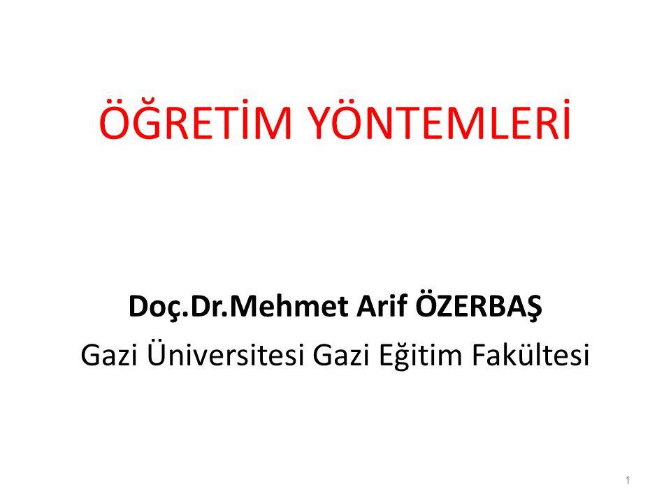 ÖĞRETİM YÖNTEMLERİ Doç.Dr.Mehmet Arif ÖZERBAŞ Gazi Üniversitesi Gazi Eğitim Fakültesi 1