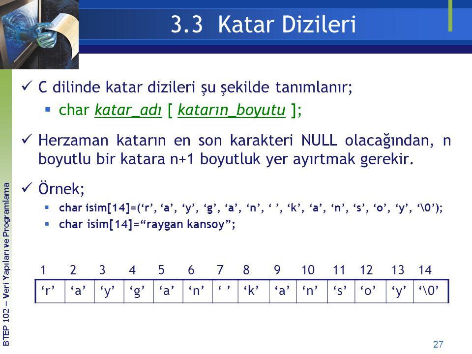 27 3.3 Katar Dizileri BTEP 102 – Veri Yapıları ve Programlama C dilinde katar dizileri şu şekilde tanımlanır;  char katar_adı [ katarın_boyutu ]; Her