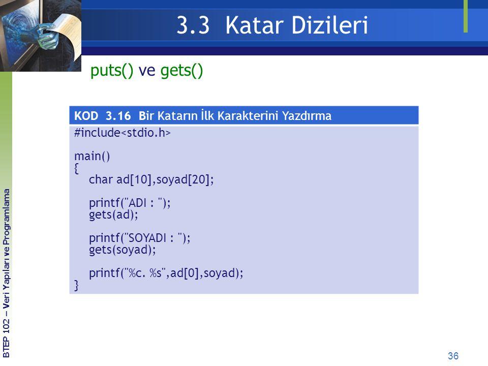 36 3.3 Katar Dizileri BTEP 102 – Veri Yapıları ve Programlama puts() ve gets() KOD 3.16 Bir Katarın İlk Karakterini Yazdırma #include main() { char ad
