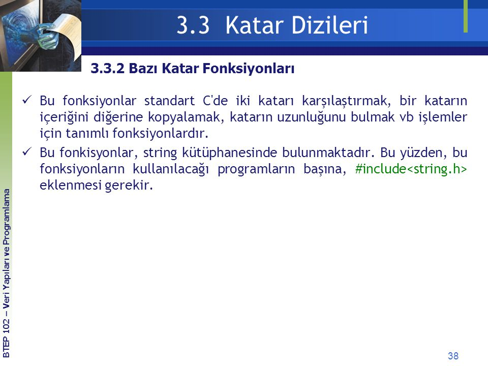 38 3.3 Katar Dizileri BTEP 102 – Veri Yapıları ve Programlama 3.3.2 Bazı Katar Fonksiyonları Bu fonksiyonlar standart C'de iki katarı karşılaştırmak,