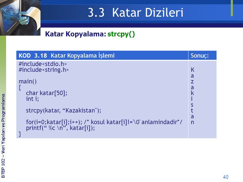 40 3.3 Katar Dizileri BTEP 102 – Veri Yapıları ve Programlama Katar Kopyalama: strcpy() KOD 3.18 Katar Kopyalama İşlemiSonuç: #include main() { char k