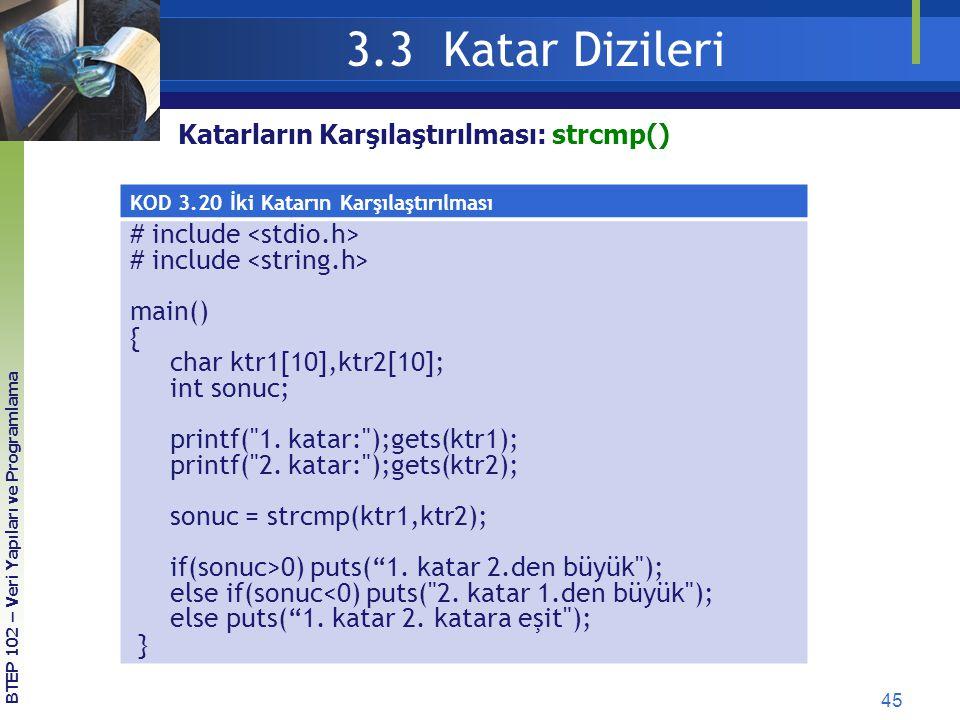45 3.3 Katar Dizileri BTEP 102 – Veri Yapıları ve Programlama KOD 3.20 İki Katarın Karşılaştırılması # include main() { char ktr1[10],ktr2[10]; int so
