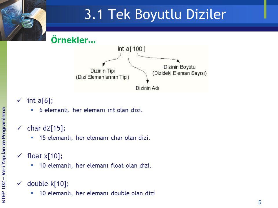3.1 Tek Boyutlu Diziler 5 BTEP 102 – Veri Yapıları ve Programlama Örnekler... int a[6];  6 elemanlı, her elemanı int olan dizi. char d2[15];  15 ele