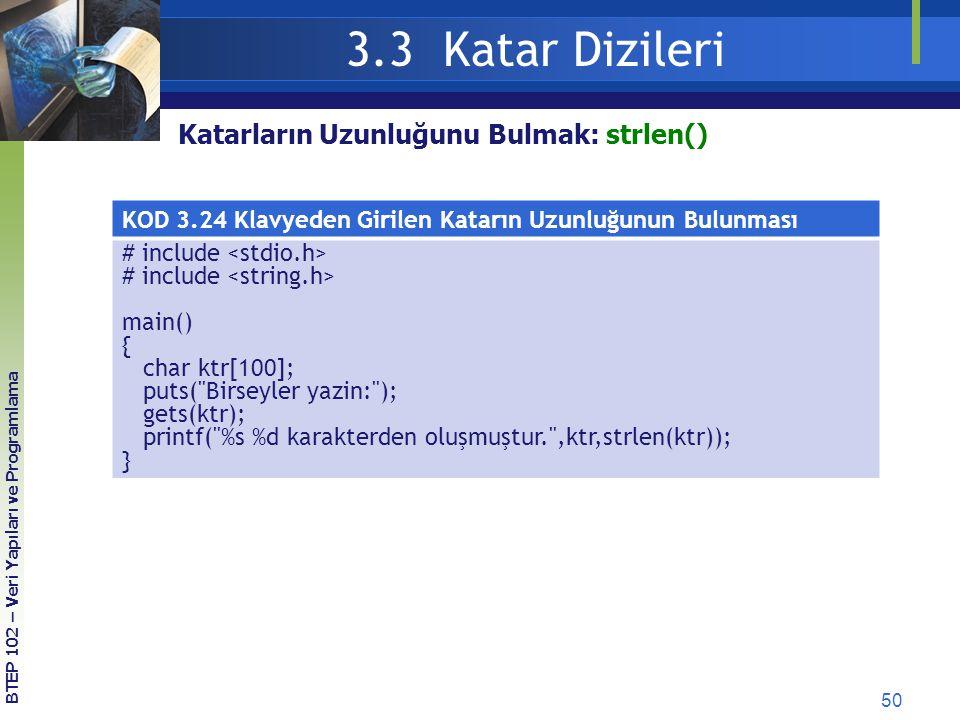 50 3.3 Katar Dizileri BTEP 102 – Veri Yapıları ve Programlama Katarların Uzunluğunu Bulmak: strlen() KOD 3.24 Klavyeden Girilen Katarın Uzunluğunun Bu