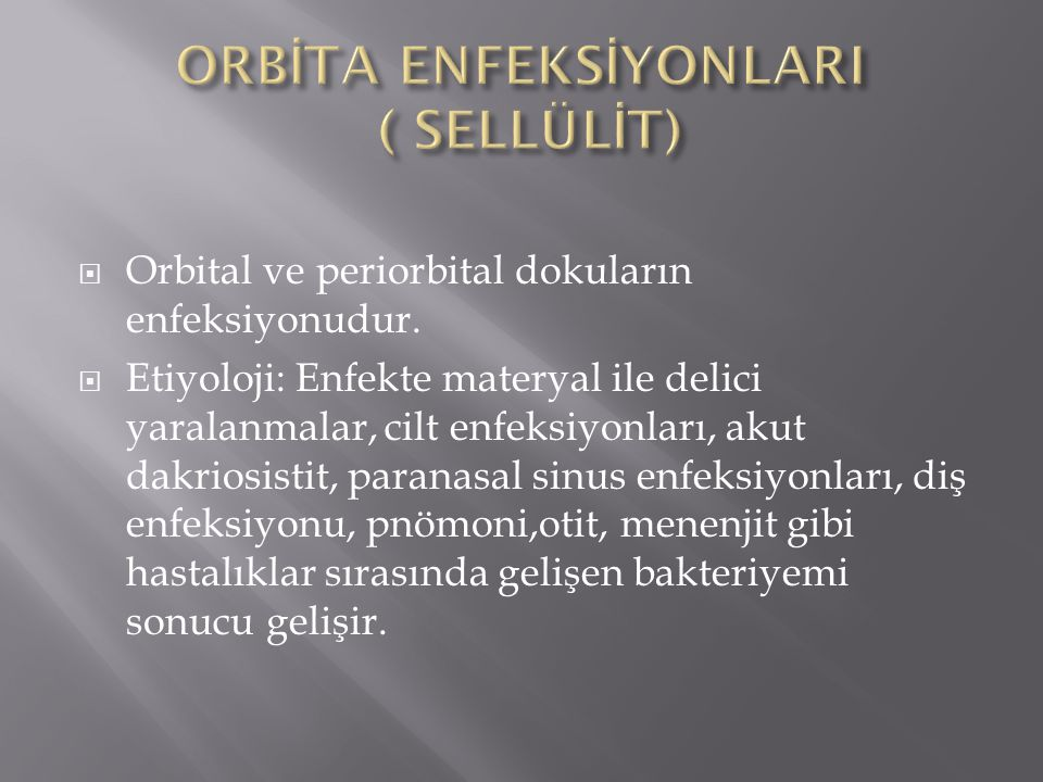  Orbital ve periorbital dokuların enfeksiyonudur.  Etiyoloji: Enfekte materyal ile delici yaralanmalar, cilt enfeksiyonları, akut dakriosistit, para