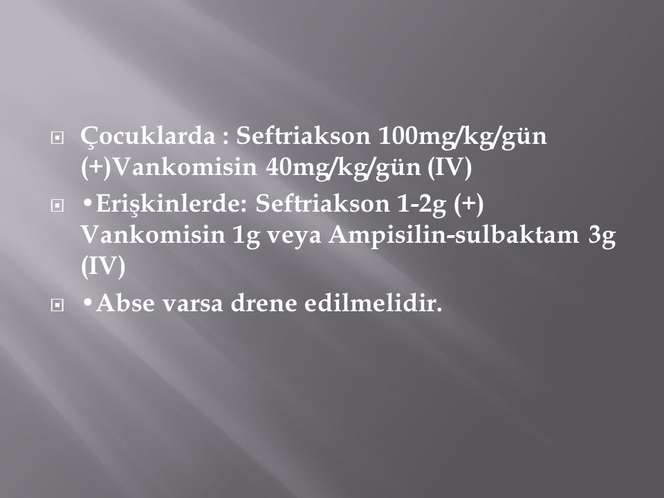  Çocuklarda : Seftriakson 100mg/kg/gün (+)Vankomisin 40mg/kg/gün (IV)  Erişkinlerde: Seftriakson 1-2g (+) Vankomisin 1g veya Ampisilin-sulbaktam 3g
