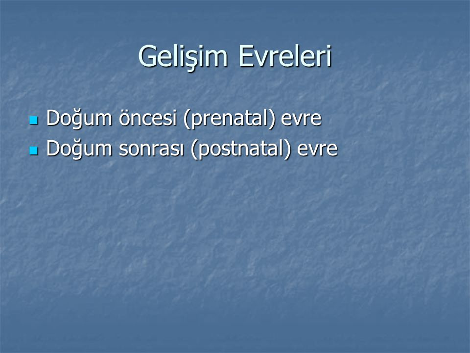 Gelişim Evreleri Doğum öncesi (prenatal) evre Doğum öncesi (prenatal) evre Doğum sonrası (postnatal) evre Doğum sonrası (postnatal) evre