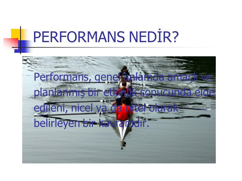 PERFORMANS NEDİR? Performans, genel anlamda amaçlı ve planlanmış bir etkinlik sonucunda elde edileni, nicel ya da nitel olarak belirleyen bir kavramdı