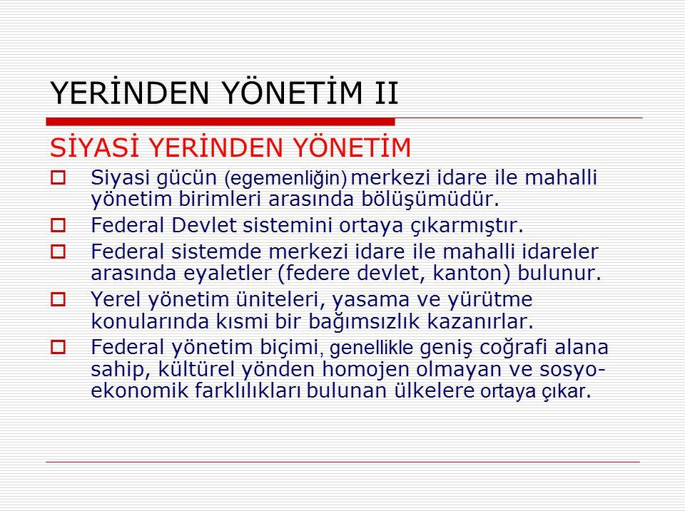 YERİNDEN YÖNETİM II SİYASİ YERİNDEN YÖNETİM  Siyasi gücün (egemenliğin) merkezi idare ile mahalli yönetim birimleri arasında bölüşümüdür.  Federal D