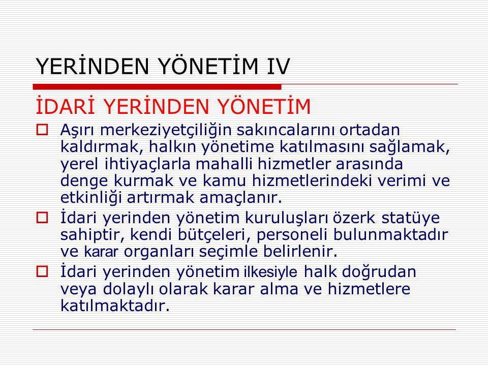 YERİNDEN YÖNETİM IV İDARİ YERİNDEN YÖNETİM  Aşırı merkeziyetçiliğin sakıncalarını ortadan kaldırmak, halkın yönetime katılmasını sağlamak, yerel ihti