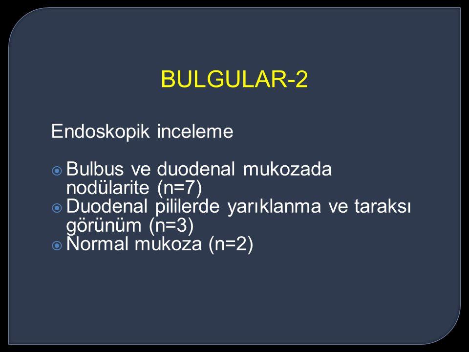 Endoskopik inceleme  Bulbus ve duodenal mukozada nodülarite (n=7)  Duodenal pililerde yarıklanma ve taraksı görünüm (n=3)  Normal mukoza (n=2) BULG