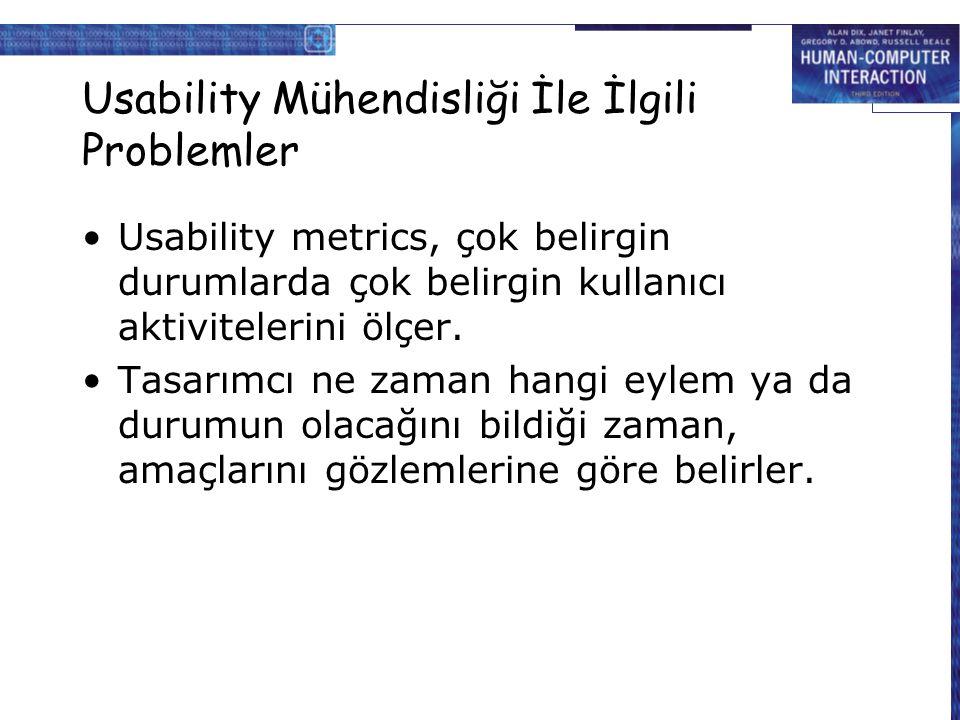 Usability Mühendisliği İle İlgili Problemler Usability metrics, çok belirgin durumlarda çok belirgin kullanıcı aktivitelerini ölçer. Tasarımcı ne zama