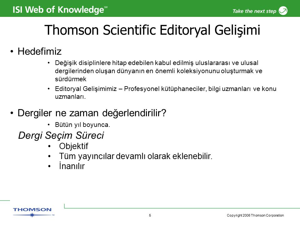 Copyright 2006 Thomson Corporation 16 2006 Web of Knowledge Gelişmeleri Q3 2006 Continued authorship initiative with the introduction of a distinct author identification system Citation Report - enhanced Web of Science analytical functionality Launch of EndNote Web Enhanced integration with EndNote Web Full Author Names Enhanced Registration for EndNote Web and Web of Knowledge Q2 2006 Journal Use Reports Author Finder – Web of Science and Current Contents Connect RSS feeds for search, citation, and tables of contents from all WoK applications Enhanced search syntax allowing easier use by more users Expanded remote search from EndNote into all WoK applications Enhanced interface look & feel – color and fonts Derwent Innovations Index 5.0 conforms to Web of Knowledge application functionality Administrator access to account management tools Q1 2006 Refine functionality added to the Web of Knowledge search results pages Improved analyze performance allowing analysis of 100,000 records Full text and OpenURL access from CrossSearch results list Q4 2005 Enhanced browser support for Mozilla Firefox OpenURL update – compliance with version 1.0 of the OpenURL standard.