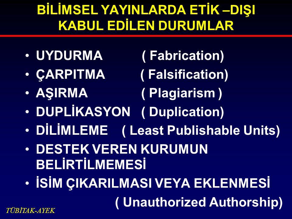 BİLİMSEL YAYINLARDA ETİK –DIŞI KABUL EDİLEN DURUMLAR UYDURMA ( Fabrication) ÇARPITMA ( Falsification) AŞIRMA ( Plagiarism ) DUPLİKASYON ( Duplication) DİLİMLEME ( Least Publishable Units) DESTEK VEREN KURUMUN BELİRTİLMEMESİ İSİM ÇIKARILMASI VEYA EKLENMESİ ( Unauthorized Authorship) TÜBİTAK-AYEK