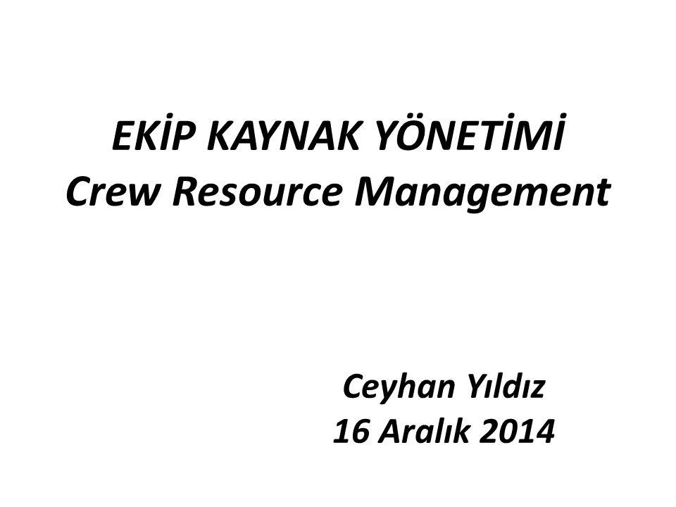 EKİP KAYNAK YÖNETİMİ Crew Resource Management Ceyhan Yıldız 16 Aralık 2014