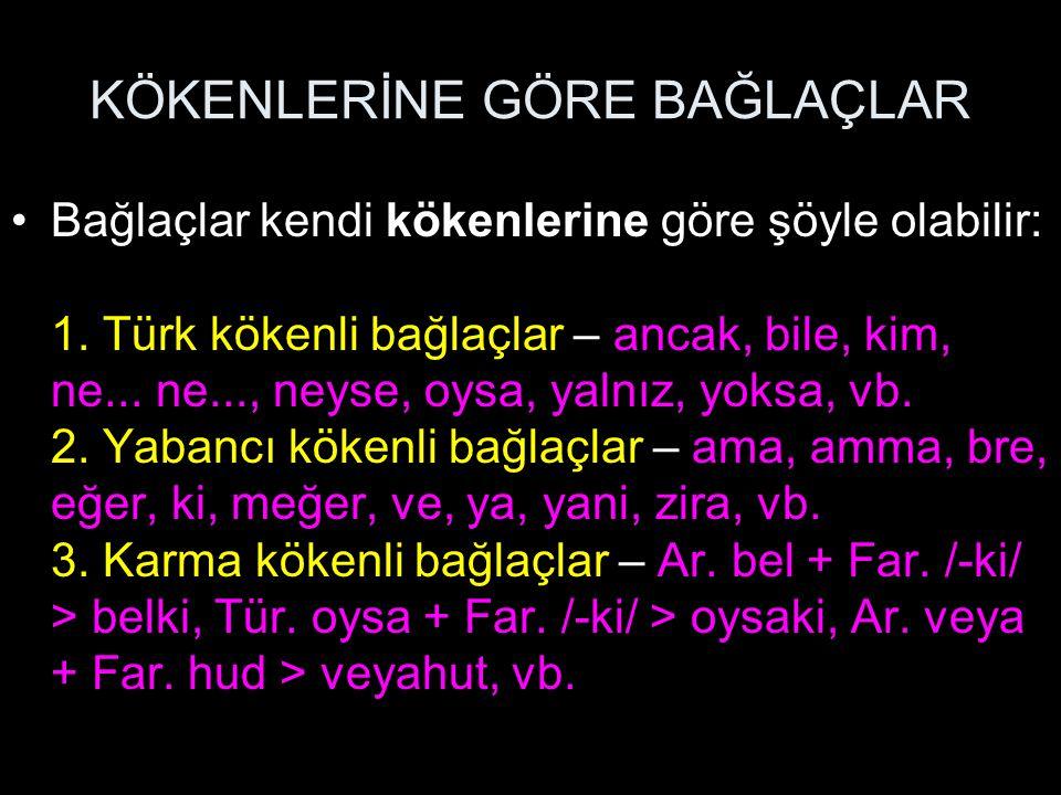 KÖKENLERİNE GÖRE BAĞLAÇLAR Bağlaçlar kendi kökenlerine göre şöyle olabilir: 1. Türk kökenli bağlaçlar – ancak, bile, kim, ne... ne..., neyse, oysa, ya