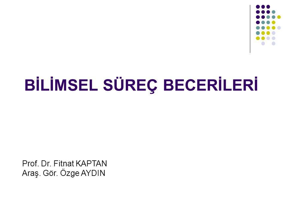 BİLİMSEL SÜREÇ BECERİLERİ Prof. Dr. Fitnat KAPTAN Araş. Gör. Özge AYDIN